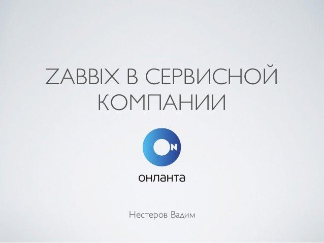 ZABBIX В СЕРВИСНОЙ КОМПАНИИ Нестеров Вадим