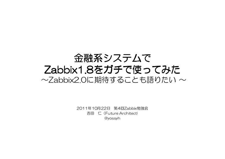 金融系システムでZabbix1.8をガチで使ってみたZabbix1.8をガチで使ってみた~Zabbix2.0に期待することも語りたい ~     2011年10月22日 第4回Zabbix勉強会         吉田 仁(Future Arch...