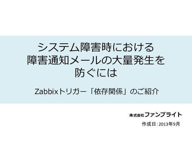 株式会社ファンブライト システム障害時における 障害通知メールの大量発生を 防ぐには Zabbixトリガー「依存関係」のご紹介 作成日:2013年9月