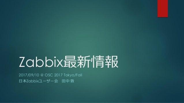 Zabbix最新情報 2017/09/10 @ OSC 2017 Tokyo/Fall 日本Zabbixユーザー会 田中 敦
