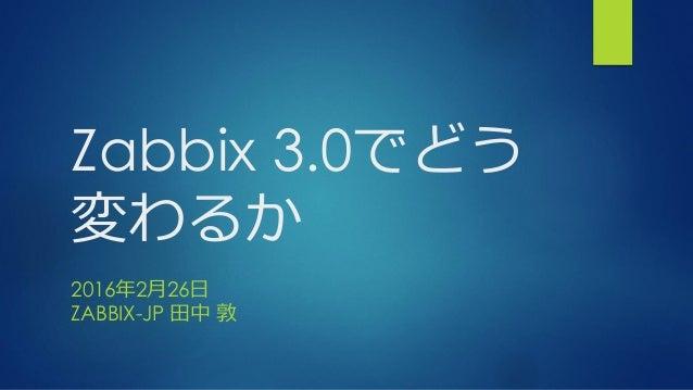 Zabbix 3.0でどう 変わるか 2016年2月26日 ZABBIX-JP 田中 敦