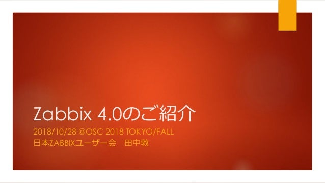 Zabbix 4.0のご紹介 2018/10/28 @OSC 2018 TOKYO/FALL 日本ZABBIXユーザー会 田中敦