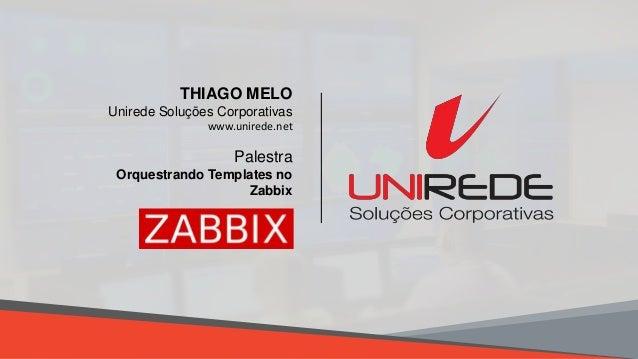 8/28/2018 18/28/2018 1 Palestra Orquestrando Templates no Zabbix THIAGO MELO Unirede Soluções Corporativas www.unirede.net