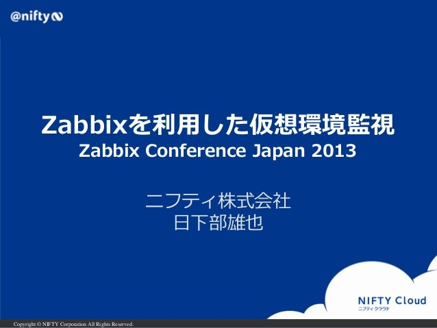 Zabbixを利用した仮想環境監視 Zabbix Conference Japan 2013  ニフティ株式会社 日下部雄也  Copyright © NIFTY Corporation All Rights Reserved.