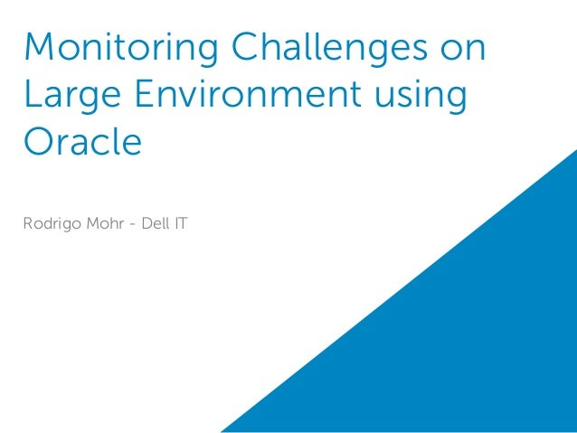Monitoring Challenges on Large Environment using Oracle Rodrigo Mohr - Dell IT