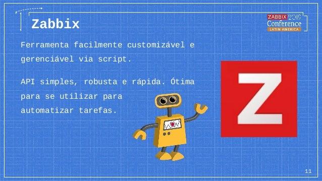 11 Zabbix Ferramenta facilmente customizável e gerenciável via script. API simples, robusta e rápida. Ótima para se utiliz...