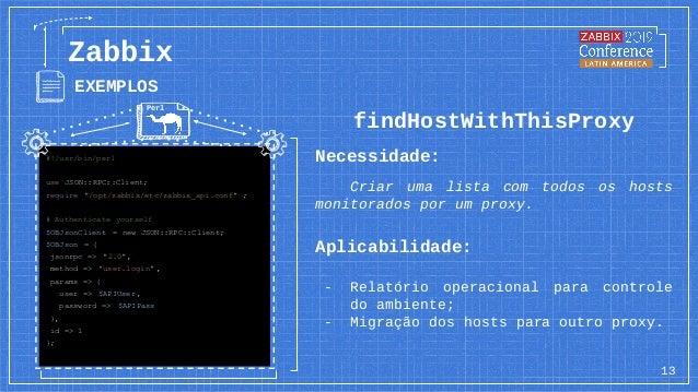 13 Zabbix EXEMPLOS findHostWithThisProxy Necessidade: Criar uma lista com todos os hosts monitorados por um proxy. Aplicab...