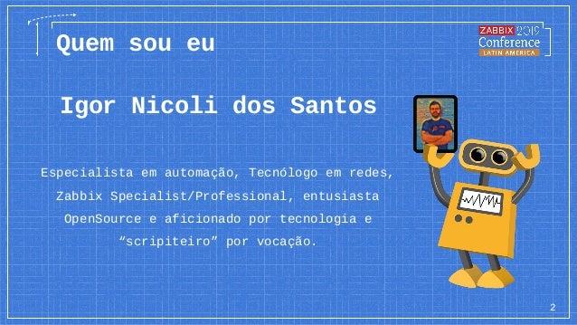 Igor Nicoli dos Santos Especialista em automação, Tecnólogo em redes, Zabbix Specialist/Professional, entusiasta OpenSourc...