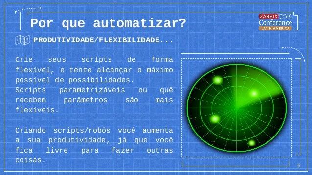 PRODUTIVIDADE/FLEXIBILIDADE... 6 Por que automatizar? Crie seus scripts de forma flexível, e tente alcançar o máximo possí...