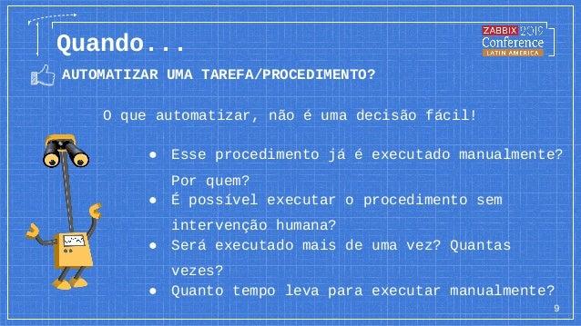 AUTOMATIZAR UMA TAREFA/PROCEDIMENTO? 9 Quando... O que automatizar, não é uma decisão fácil! ● É possível executar o proce...