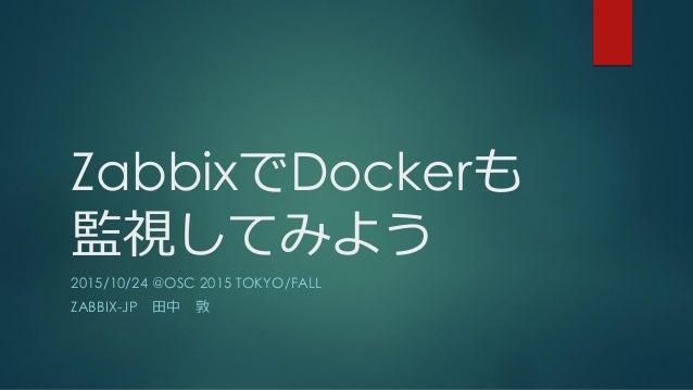 ZabbixでDockerも 監視してみよう 2015/10/24 @OSC 2015 TOKYO/FALL ZABBIX-JP 田中 敦
