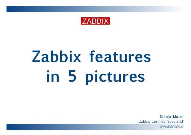 Zabbix features in 5 pictures Nicola Mauri Zabbix Certified Specialist www.bitmind.it