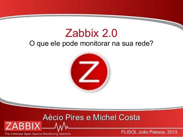 FLISOL João Pessoa, 2013Zabbix 2.0O que ele pode monitorar na sua rede?Aécio Pires e Michel CostaAécio Pires e Michel Costa