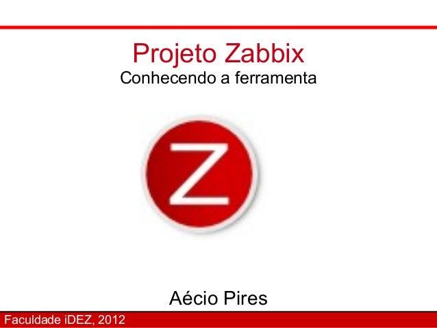 Projeto Zabbix                   Conhecendo a ferramenta                          Aécio PiresFaculdade iDEZ, 2012
