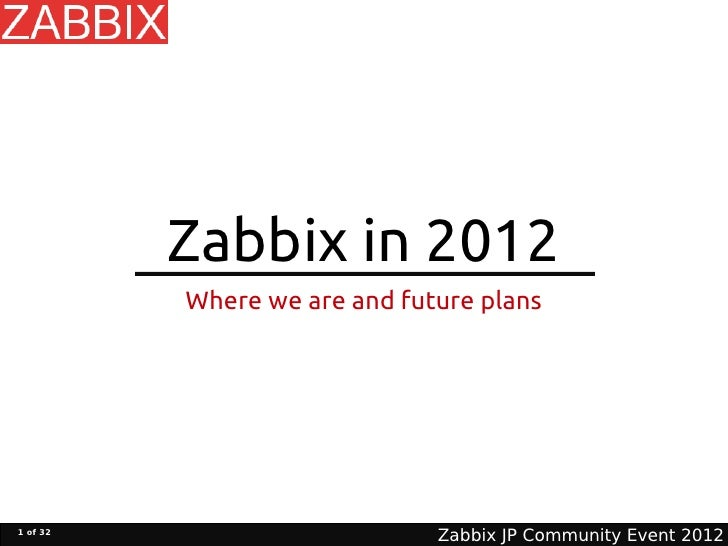 Zabbix in 2012          Where we are and future plans1 of 32                              Zabbix JP Community Event 2012