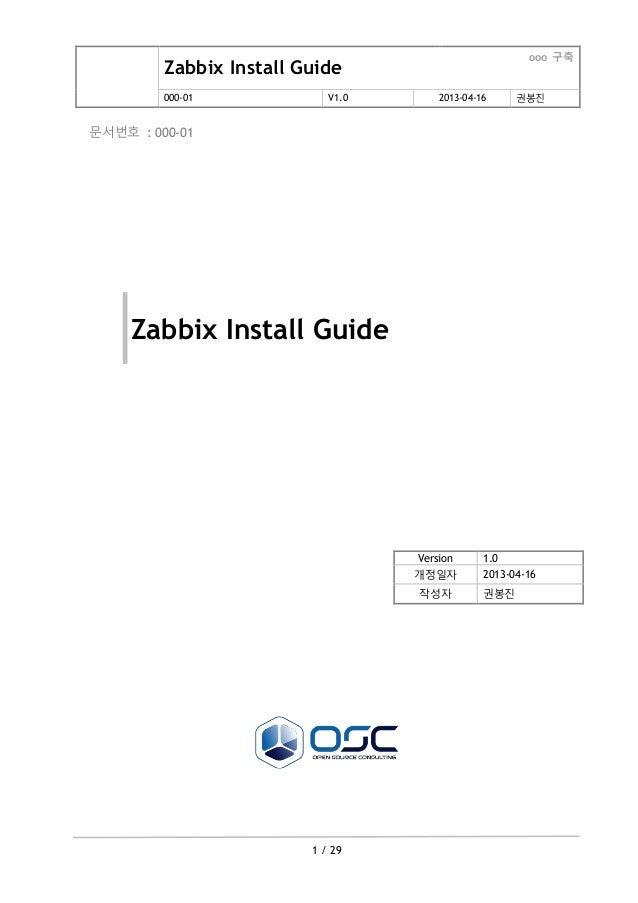Zabbix Install Guide ooo 구축 000-01 V1.0 2013-04-16 권봉진 1 / 29 문서번호 : 000-01 Zabbix Install Guide Version 1.0 개정일자 2013-04-...