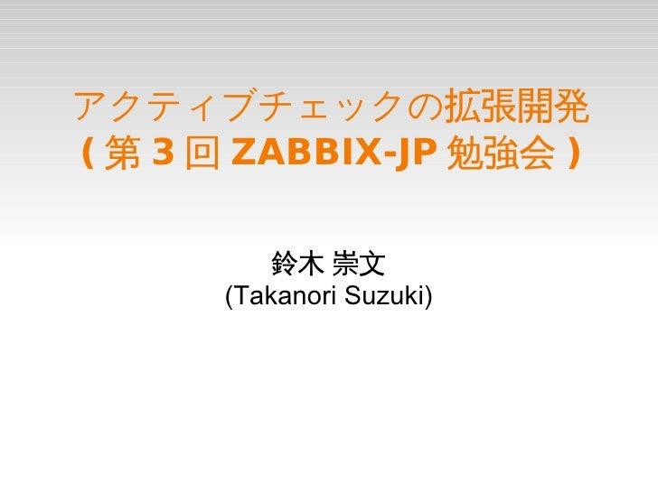 アクティブチェックの拡張開発( 第 3 回 ZABBIX-JP 勉強会 )          鈴木 崇文      (Takanori Suzuki)