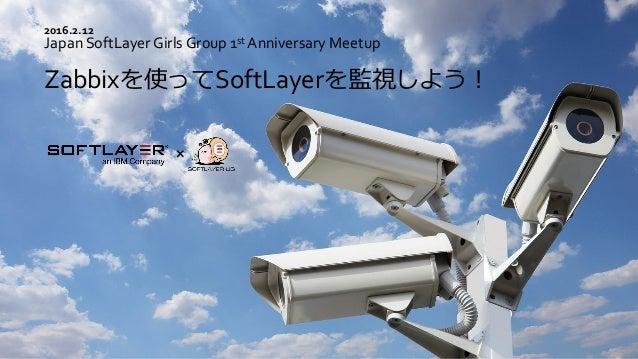 Japan SoftLayer Girls Group 1st Anniversary Meetup Zabbixを使ってSoftLayerを監視しよう! 2016.2.12
