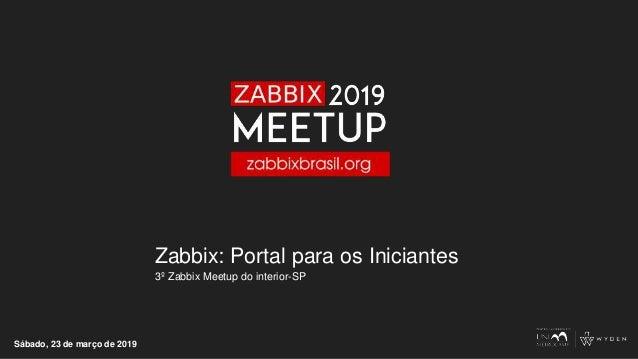 Zabbix: Portal para os Iniciantes 3º Zabbix Meetup do interior-SP Sábado, 23 de março de 2019