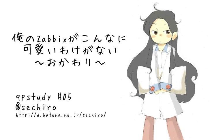俺の Zabbix がこんなに 可愛いわけがない ~おかわり~ qpstudy #05 @sechiro http://d.hatena.ne.jp/sechiro/