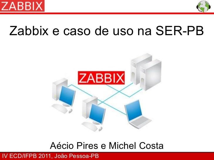 Zabbix e caso de uso na SER-PB               Aécio Pires e Michel CostaIV ECD/IFPB 2011, João Pessoa-PB