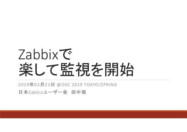 Zabbixで 楽して監視を開始 2019年02月22日 @OSC 2019 TOKYO/SPRING 日本Zabbixユーザー会 田中敦