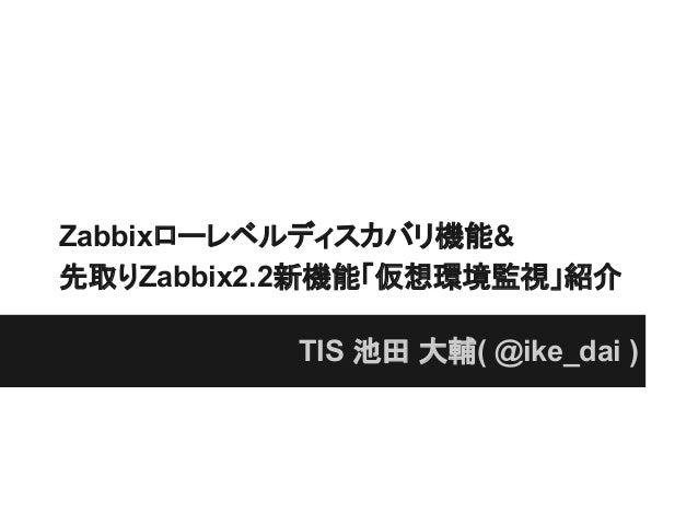 Zabbixローレベルディスカバリ機能&先取りZabbix2.2新機能「仮想環境監視」紹介TIS 池田 大輔( @ike_dai )