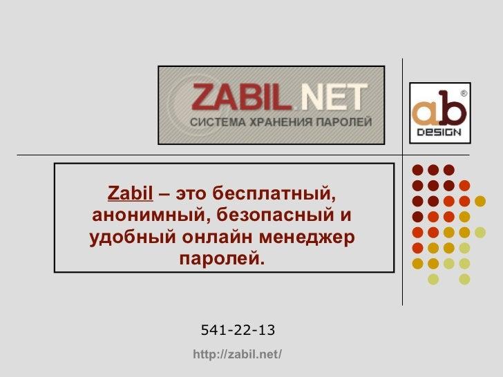 Zabil  – это бесплатный, анонимный, безопасный и удобный онлайн менеджер паролей. 541-22-13 http :// zabil.net /