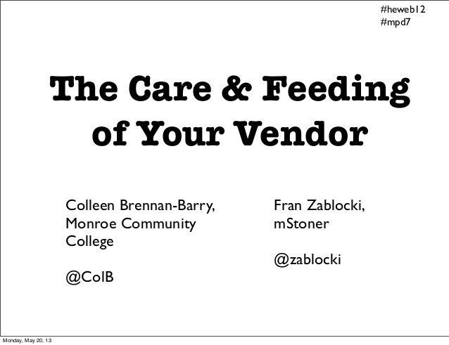 The Care & Feedingof Your VendorColleen Brennan-Barry,Monroe CommunityCollege@ColBFran Zablocki,mStoner@zablocki#heweb12#m...