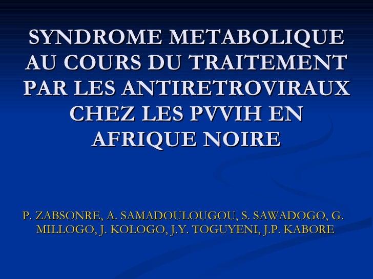 SYNDROME METABOLIQUE AU COURS DU TRAITEMENT PAR LES ANTIRETROVIRAUX CHEZ LES PVVIH EN AFRIQUE NOIRE <ul><li>P. ZABSONRE, A...