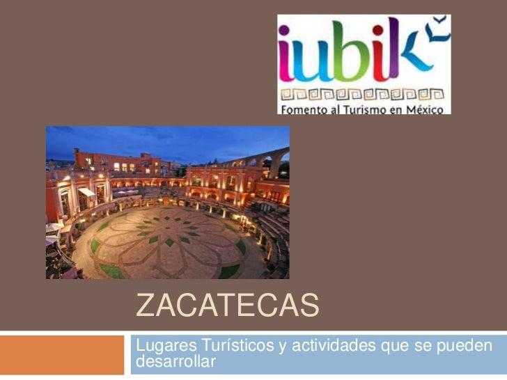ZACATECASLugares Turísticos y actividades que se puedendesarrollar