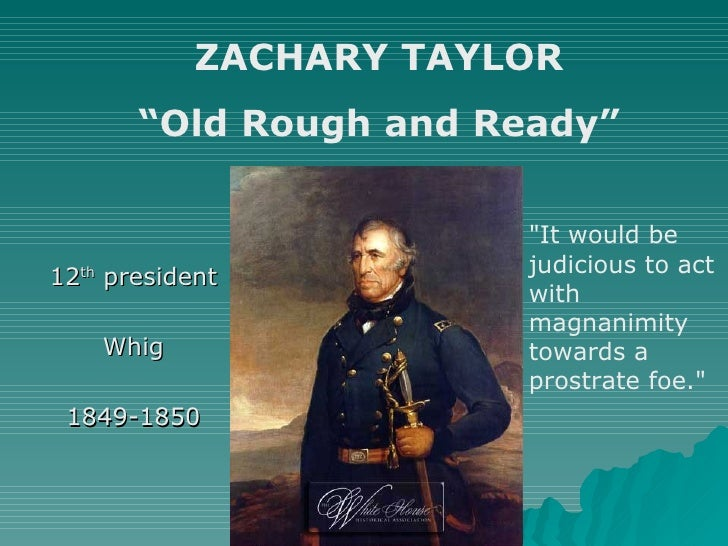 "12 th  president Whig 1849-1850 ZACHARY TAYLOR "" Old Rough and Ready"" ""It would be judicious to act with magnanimity ..."