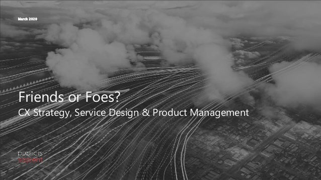 Friends or Foes? CX Strategy, Service Design & Product Management March 2020
