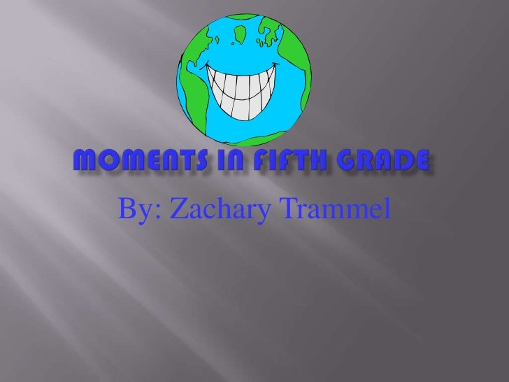 Moments in fifth grade<br />By: Zachary Trammel<br />