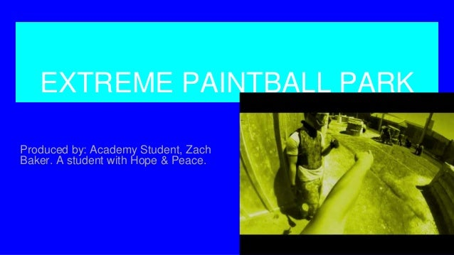 EXTREME PAINTBALL PARK Produced by: Academy Student, Zach Baker. A student with Hope & Peace.