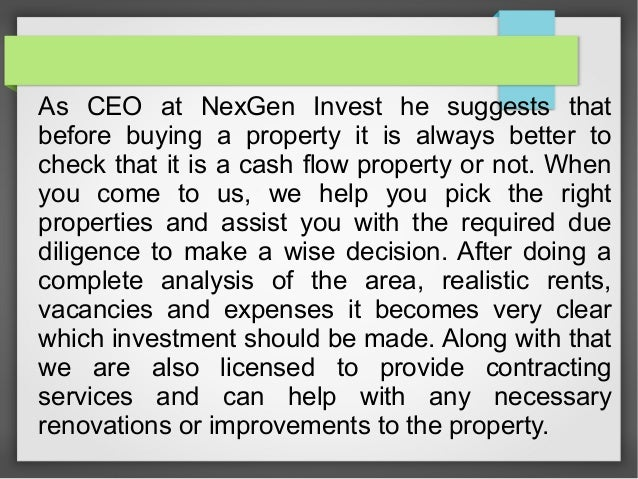 As CEO at NexGen Invest he suggests that before buying a property it is always better to check that it is a cash flow prop...