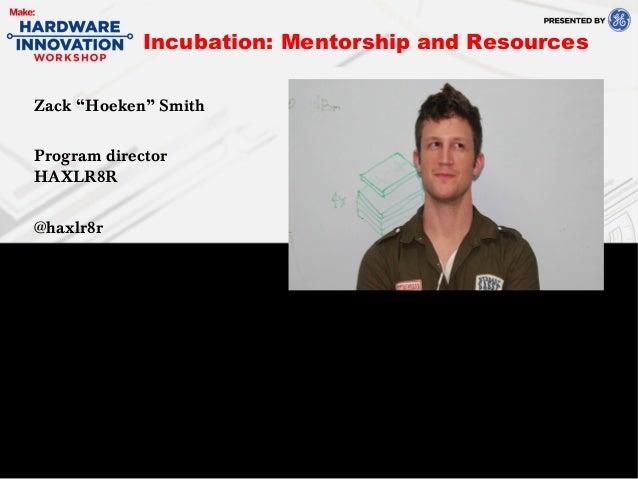 "Zack ""Hoeken"" SmithProgram directorHAXLR8R@haxlr8rIncubation: Mentorship and Resources"