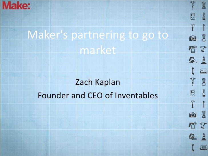 Makers partnering to go to         market           Zach Kaplan  Founder and CEO of Inventables