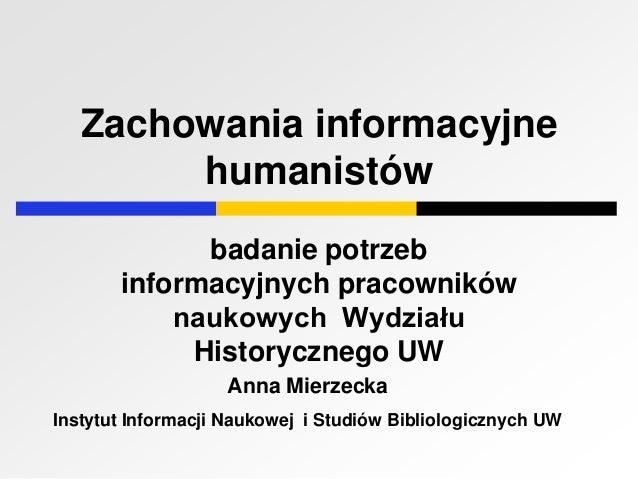 Zachowania informacyjnehumanistówbadanie potrzebinformacyjnych pracownikównaukowych WydziałuHistorycznego UWAnna Mierzecka...
