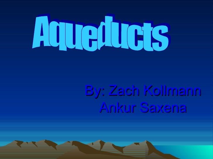 By: Zach Kollmann Ankur Saxena Aqueducts