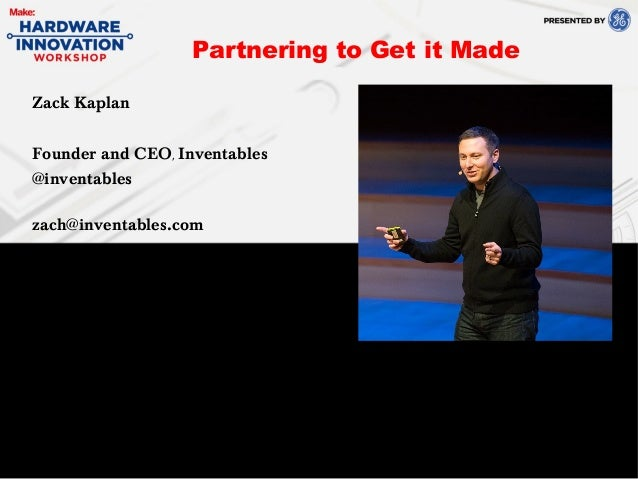 Zack KaplanFounder and CEO, Inventables@inventableszach@inventables.comPartnering to Get it Made