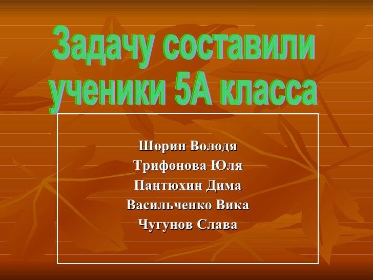 Шорин Володя Трифонова Юля Пантюхин Дима Васильченко Вика Чугунов Слава Задачу составили ученики 5А класса