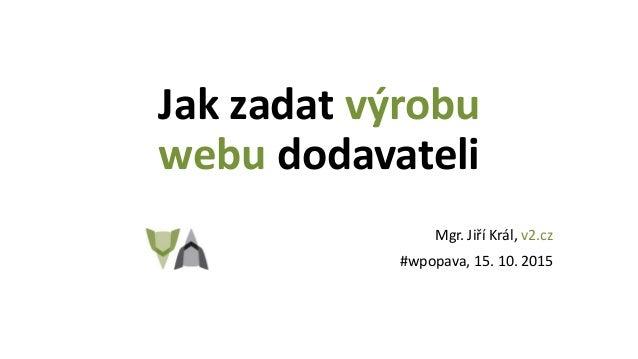 Jak zadat výrobu webu dodavateli Mgr. Jiří Král, v2.cz #wpopava, 15. 10. 2015