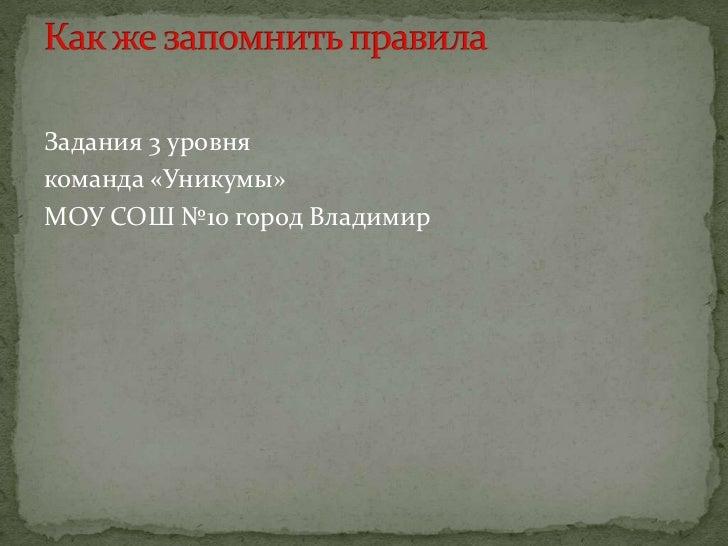 Задания 3 уровня <br />команда «Уникумы»<br />МОУ СОШ №10 город Владимир<br />Как же запомнить правила<br />
