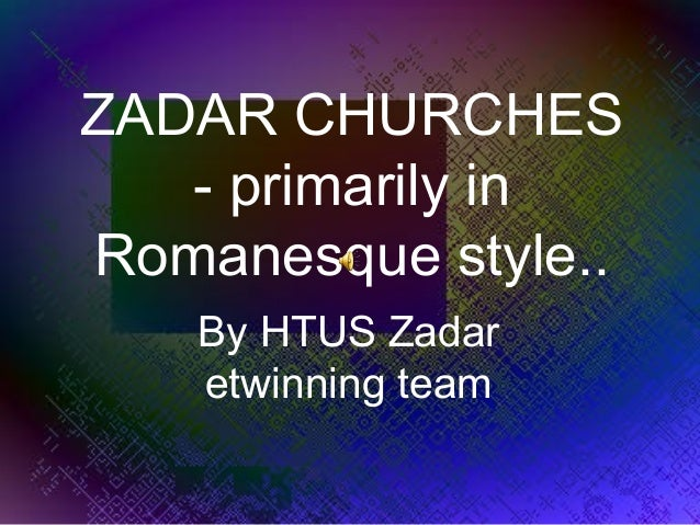ZADAR CHURCHES   - primarily inRomanesque style..   By HTUS Zadar   etwinning team