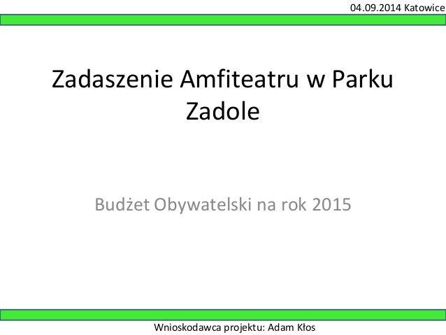 04.09.2014 Katowice  Zadaszenie Amfiteatru w Parku  Zadole  Budżet Obywatelski na rok 2015  Wnioskodawca projektu: Adam Kł...