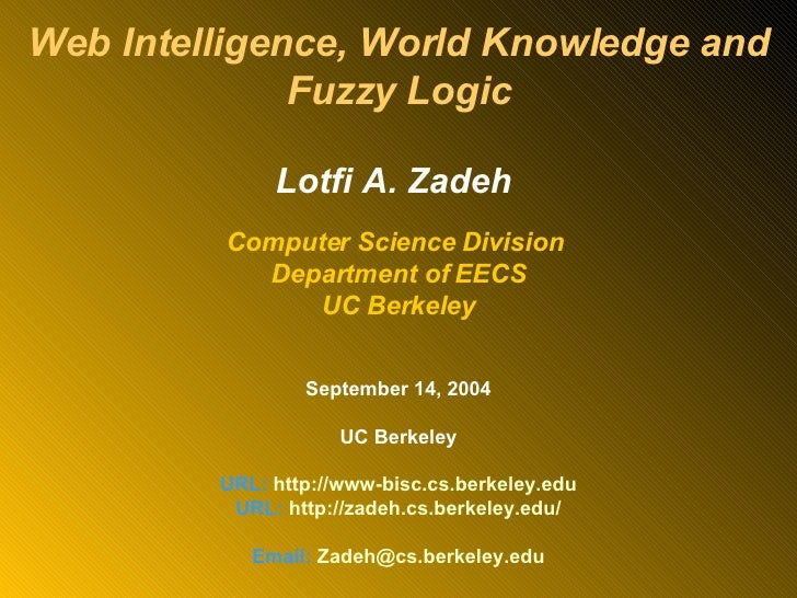 Web Intelligence, World Knowledge and Fuzzy Logic Lotfi A. Zadeh  Computer Science Division  Department of EECS UC Berkele...