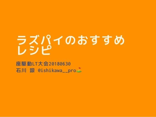 ラズパイのおすすめ レシピ 座駆動LT大会20180630 石川 諒 @ishikawa__pro⛳