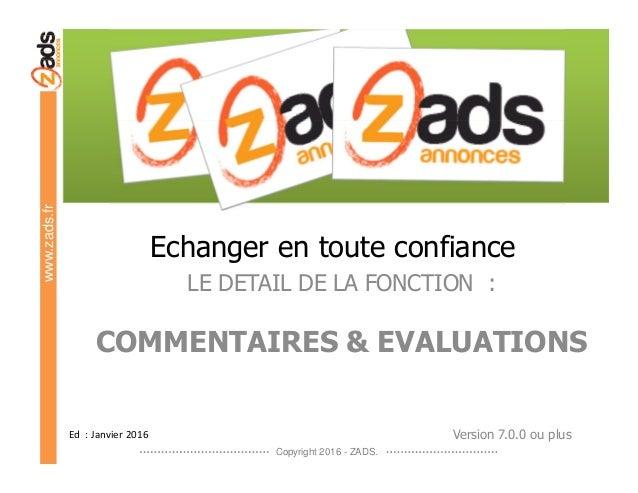 Copyright 2016 - ZADS. www.zads.fr Echanger en toute confiance LE DETAIL DE LA FONCTION : COMMENTAIRES & EVALUATIONS Ed : ...