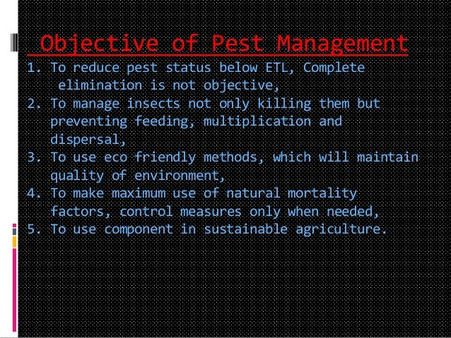 Objective of Pest Management 1. To reduce pest status below ETL, Complete elimination is not objective, 2. To manage insec...